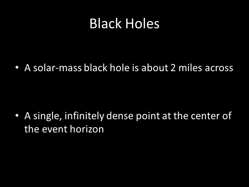Black Holes A solar-mass black hole is about 2 miles across A single, infinitely dense point at the center of the event horizon