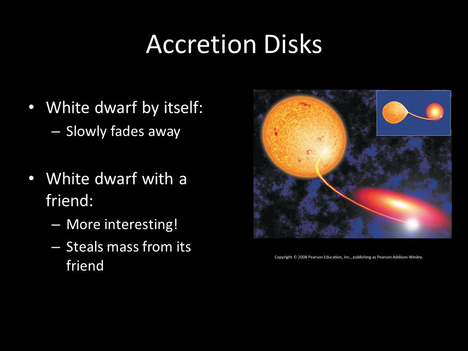 Accretion Disks Mass starts off with small rotation As it falls in: – Conservation of angular momentum makes it rotate faster – Strong gravity of white dwarf makes disk spin fast – Faster rotation on inside, slower on outside LOTS of friction; the disk gets very hot