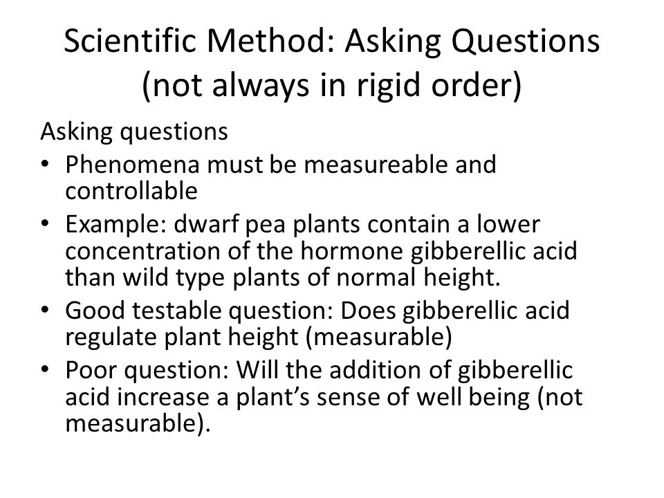 Scientific Method: Asking Questions (not always in rigid order) Asking questions Phenomena must be measureable and controllable Example: dwarf pea plants contain a lower concentration of the hormone gibberellic acid than wild type plants of normal height.