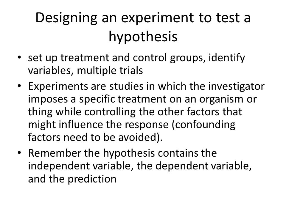 Designing an experiment to test a hypothesis set up treatment and control groups, identify variables, multiple trials Experiments are studies in which the investigator imposes a specific treatment on an organism or thing while controlling the other factors that might influence the response (confounding factors need to be avoided).