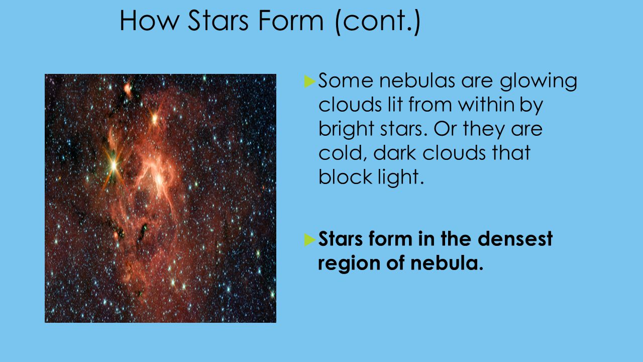 How Stars Form (cont.)  Some nebulas are glowing clouds lit from within by bright stars. Or they are cold, dark clouds that block light.  Stars form