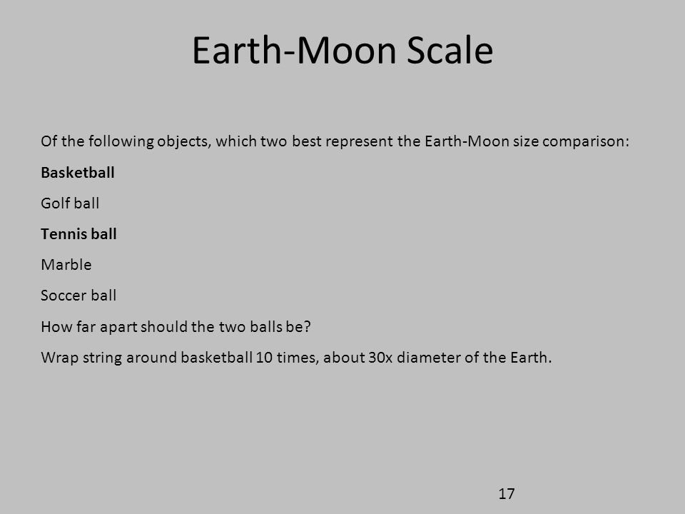 Earth-Moon Scale Of the following objects, which two best represent the Earth-Moon size comparison: Basketball Golf ball Tennis ball Marble Soccer bal