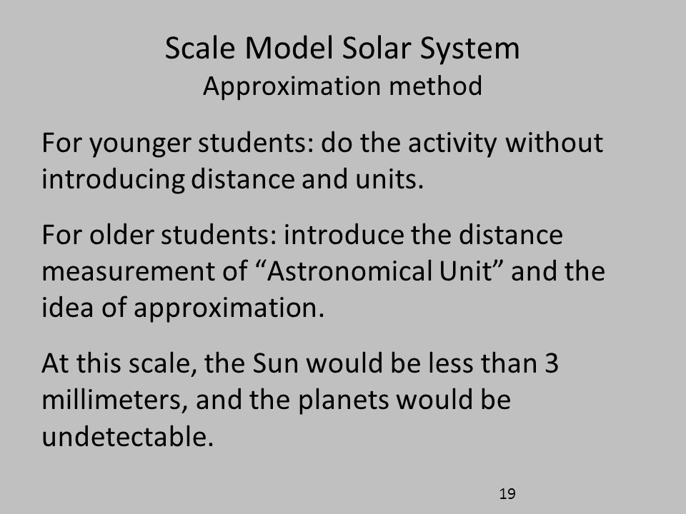 Scale Model Solar System Approximation method For younger students: do the activity without introducing distance and units. For older students: introd