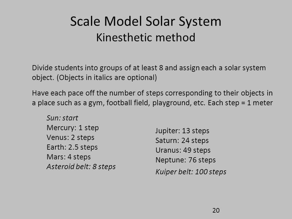 Scale Model Solar System Kinesthetic method Divide students into groups of at least 8 and assign each a solar system object. (Objects in italics are o