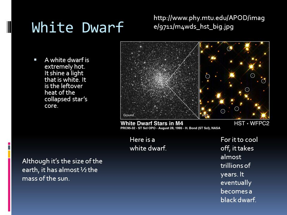 White Dwarf  A white dwarf is extremely hot. It shine a light that is white.