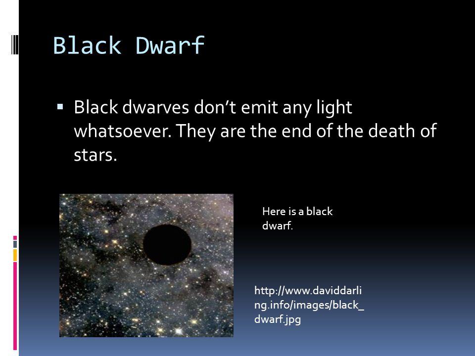 Black Dwarf  Black dwarves don't emit any light whatsoever.