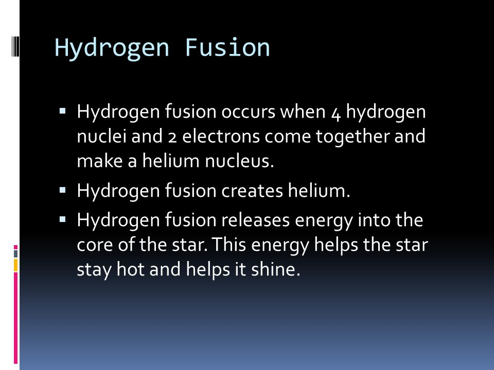 Hydrogen Fusion  Hydrogen fusion occurs when 4 hydrogen nuclei and 2 electrons come together and make a helium nucleus.