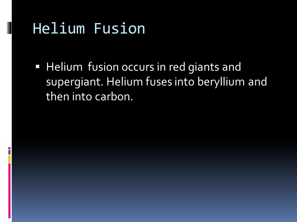 Helium Fusion  Helium fusion occurs in red giants and supergiant.