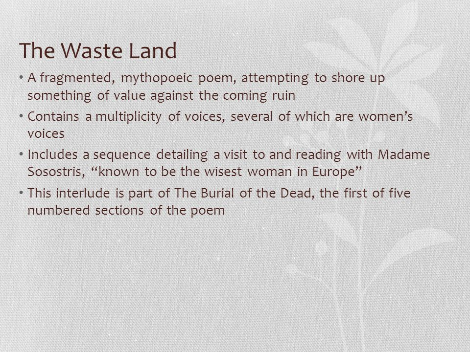 The Waste Land A fragmented, mythopoeic poem, attempting to shore up something of value against the coming ruin Contains a multiplicity of voices, several of which are women's voices Includes a sequence detailing a visit to and reading with Madame Sosostris, known to be the wisest woman in Europe This interlude is part of The Burial of the Dead, the first of five numbered sections of the poem