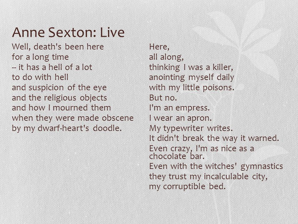 Anne Sexton: Live Well, death s been here for a long time -- it has a hell of a lot to do with hell and suspicion of the eye and the religious objects and how I mourned them when they were made obscene by my dwarf-heart s doodle.
