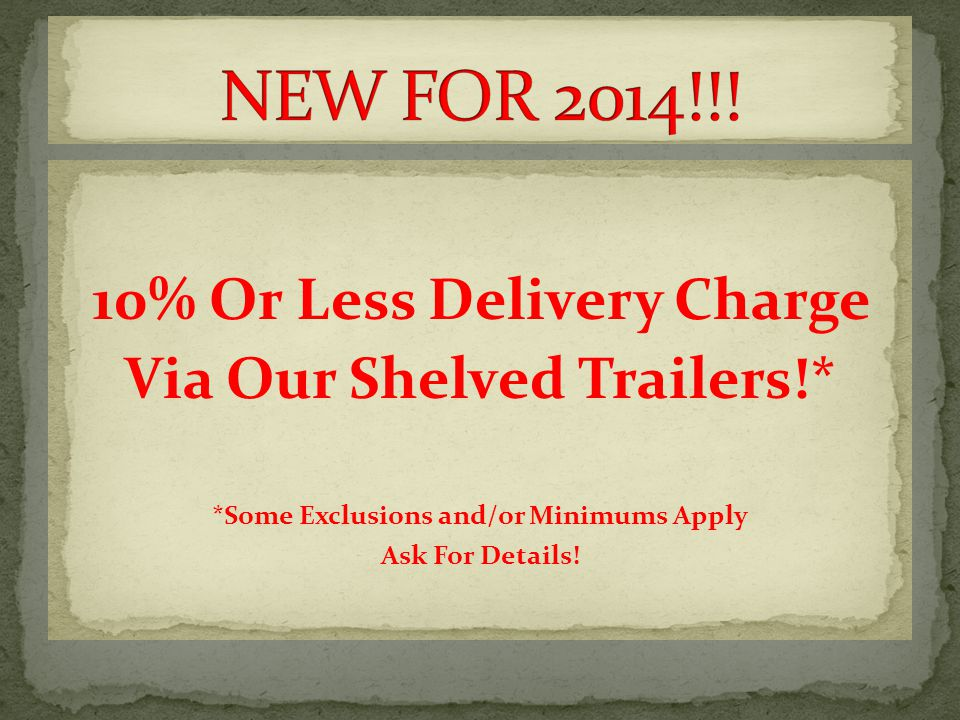 10% Or Less Delivery Charge Via Our Shelved Trailers!* *Some Exclusions and/or Minimums Apply Ask For Details!
