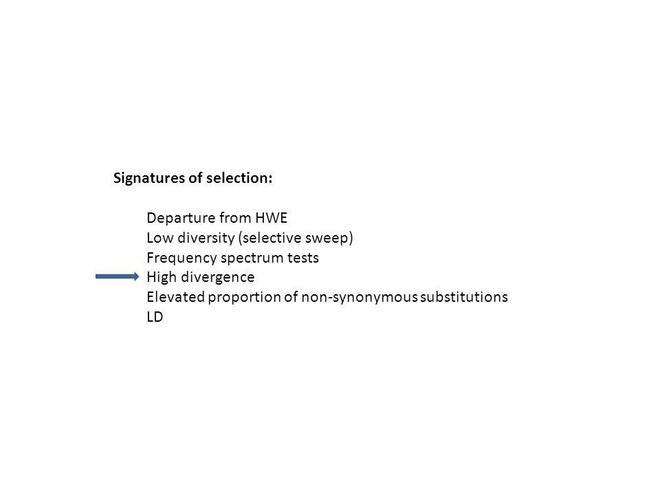 Signatures of selection: Departure from HWE Low diversity (selective sweep) Frequency spectrum tests High divergence Elevated proportion of non-synonymous substitutions LD