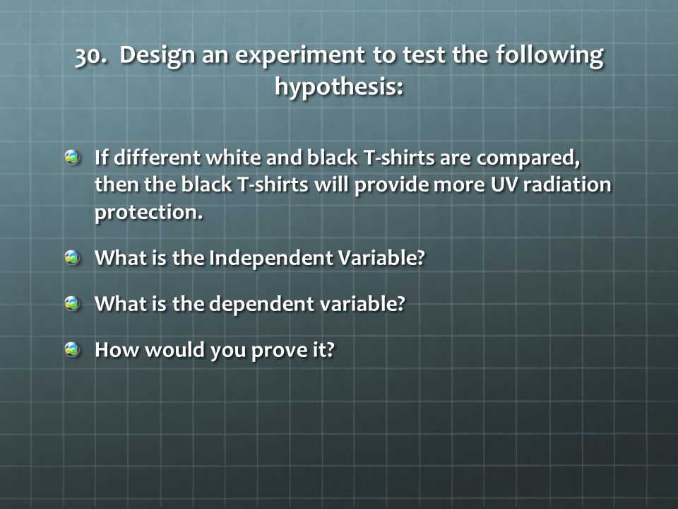 30. Design an experiment to test the following hypothesis: If different white and black T-shirts are compared, then the black T-shirts will provide mo