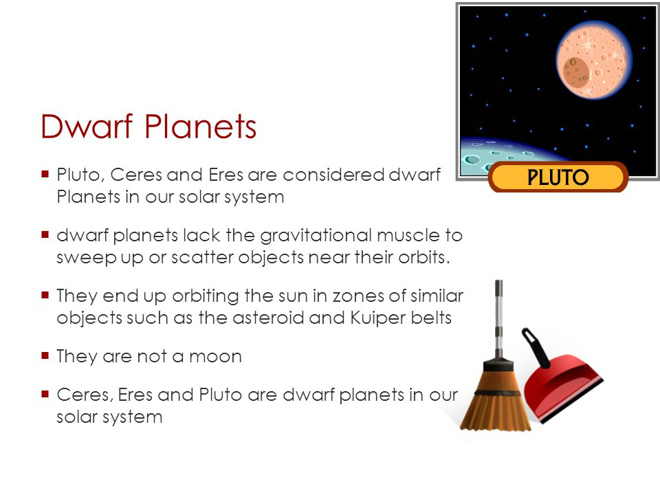 Dwarf Planets  Pluto, Ceres and Eres are considered dwarf Planets in our solar system  dwarf planets lack the gravitational muscle to sweep up or scatter objects near their orbits.