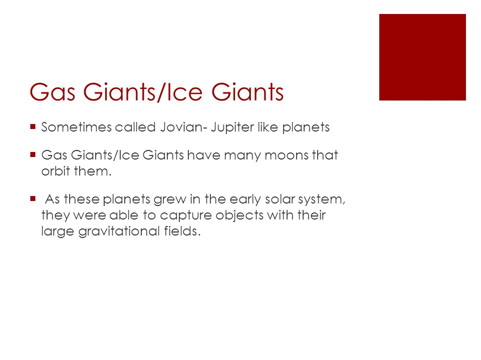 Gas Giants/Ice Giants  Sometimes called Jovian- Jupiter like planets  Gas Giants/Ice Giants have many moons that orbit them.