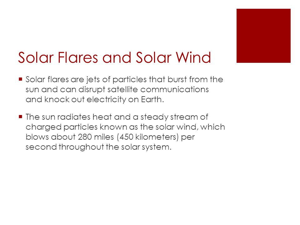 Solar Flares and Solar Wind  Solar flares are jets of particles that burst from the sun and can disrupt satellite communications and knock out electricity on Earth.