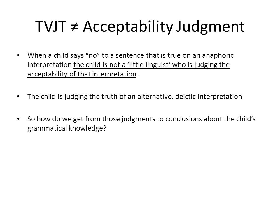 TVJT ≠ Acceptability Judgment When a child says no to a sentence that is true on an anaphoric interpretation the child is not a 'little linguist' who is judging the acceptability of that interpretation.