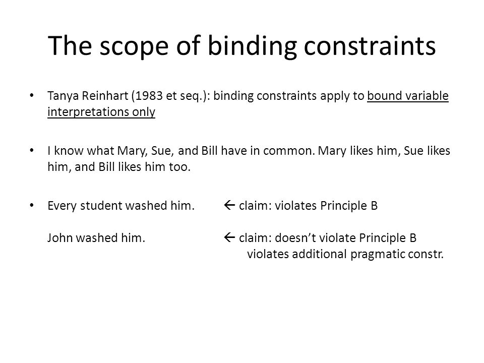 The scope of binding constraints Tanya Reinhart (1983 et seq.): binding constraints apply to bound variable interpretations only I know what Mary, Sue, and Bill have in common.