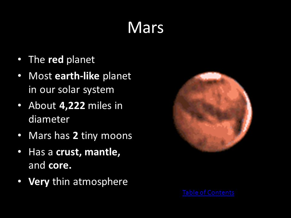 Mars The red planet Most earth-like planet in our solar system About 4,222 miles in diameter Mars has 2 tiny moons Has a crust, mantle, and core. Very