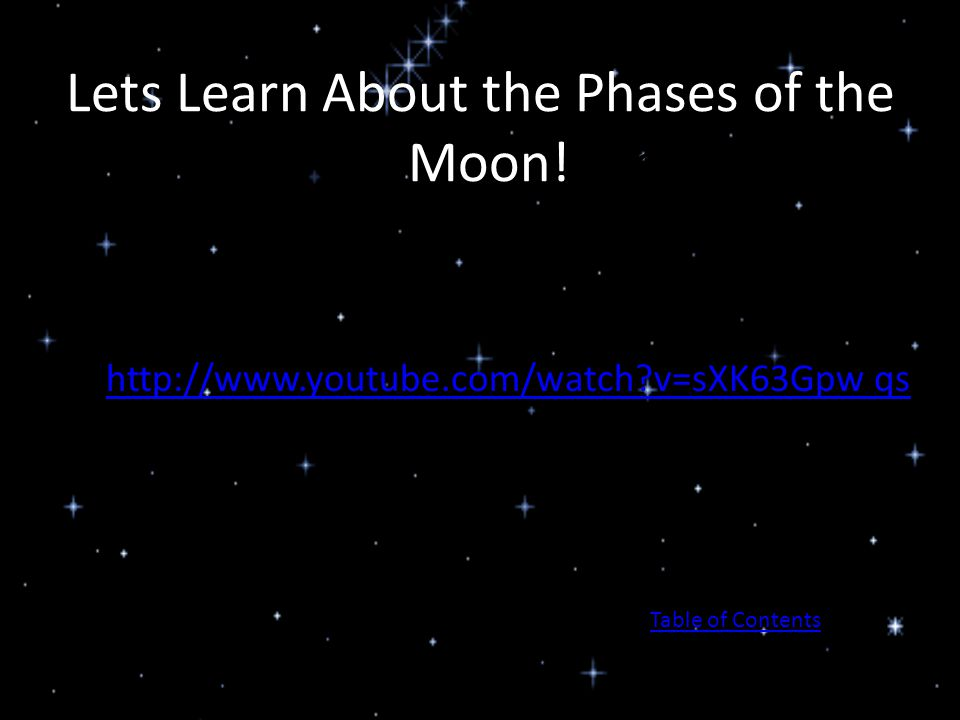 Lets Learn About the Phases of the Moon! Moon! http://www.youtube.com/watch?v=sXK63Gpw qs Table of Contents
