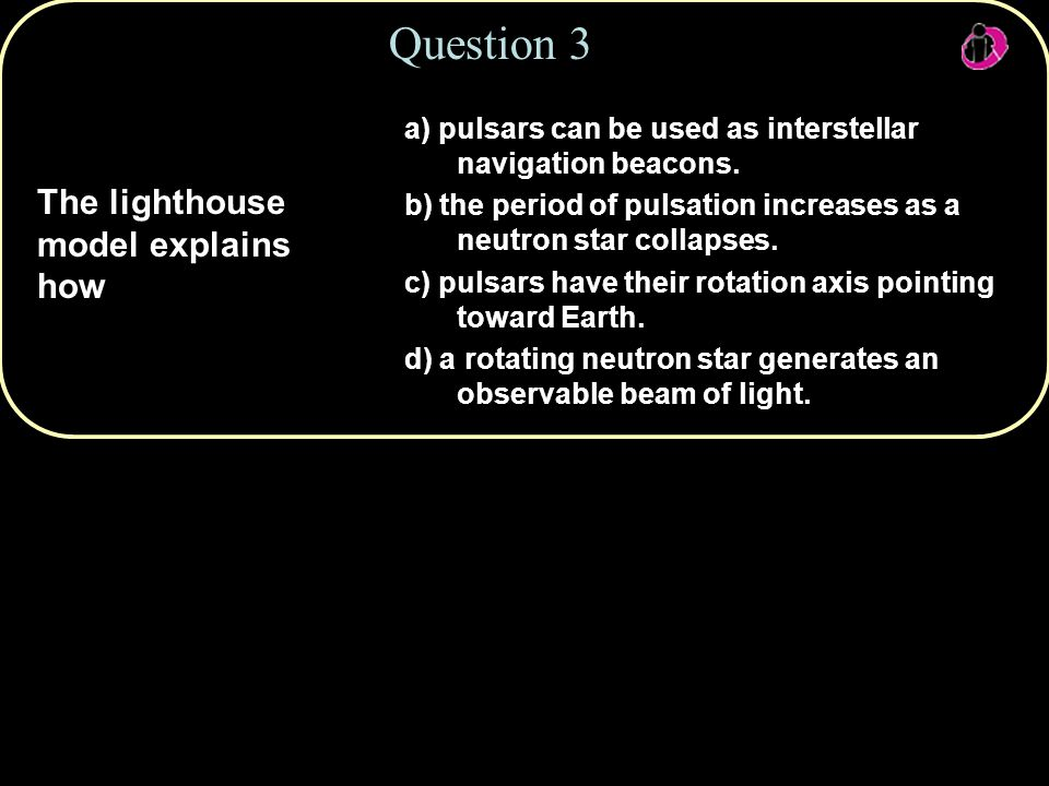 Copyright © 2010 Pearson Education, Inc. a) pulsars can be used as interstellar navigation beacons.