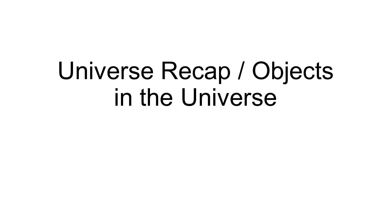 Universe Recap / Objects in the Universe