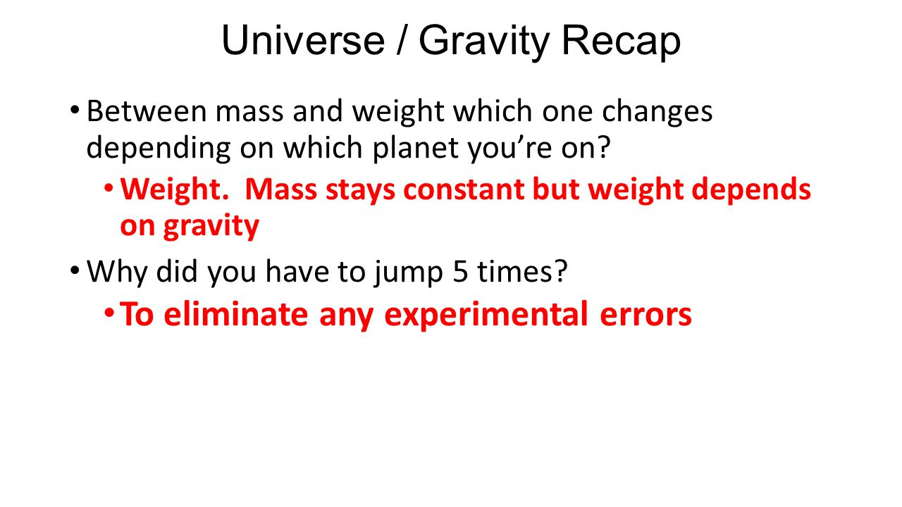 Universe / Gravity Recap Between mass and weight which one changes depending on which planet you're on? Weight. Mass stays constant but weight depends