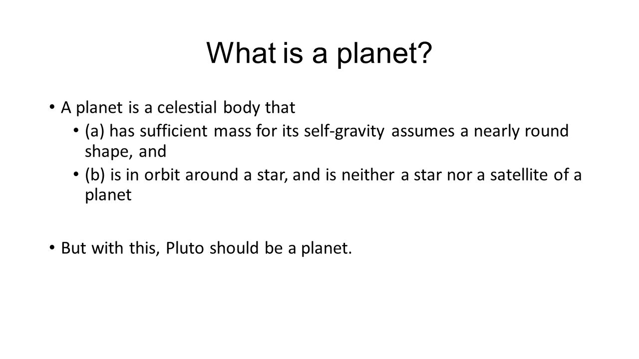 What is a planet? A planet is a celestial body that (a) has sufficient mass for its self-gravity assumes a nearly round shape, and (b) is in orbit aro