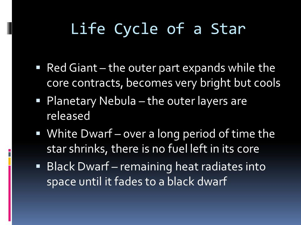 Life Cycle of a Star  Red Giant – the outer part expands while the core contracts, becomes very bright but cools  Planetary Nebula – the outer layer