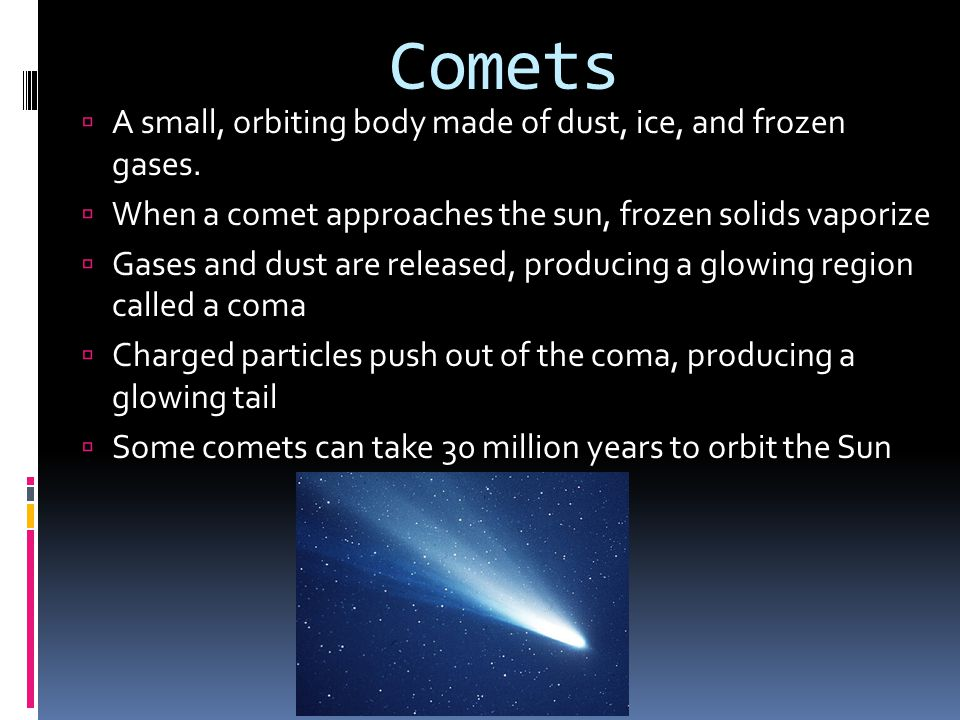 Comets  A small, orbiting body made of dust, ice, and frozen gases.  When a comet approaches the sun, frozen solids vaporize  Gases and dust are re