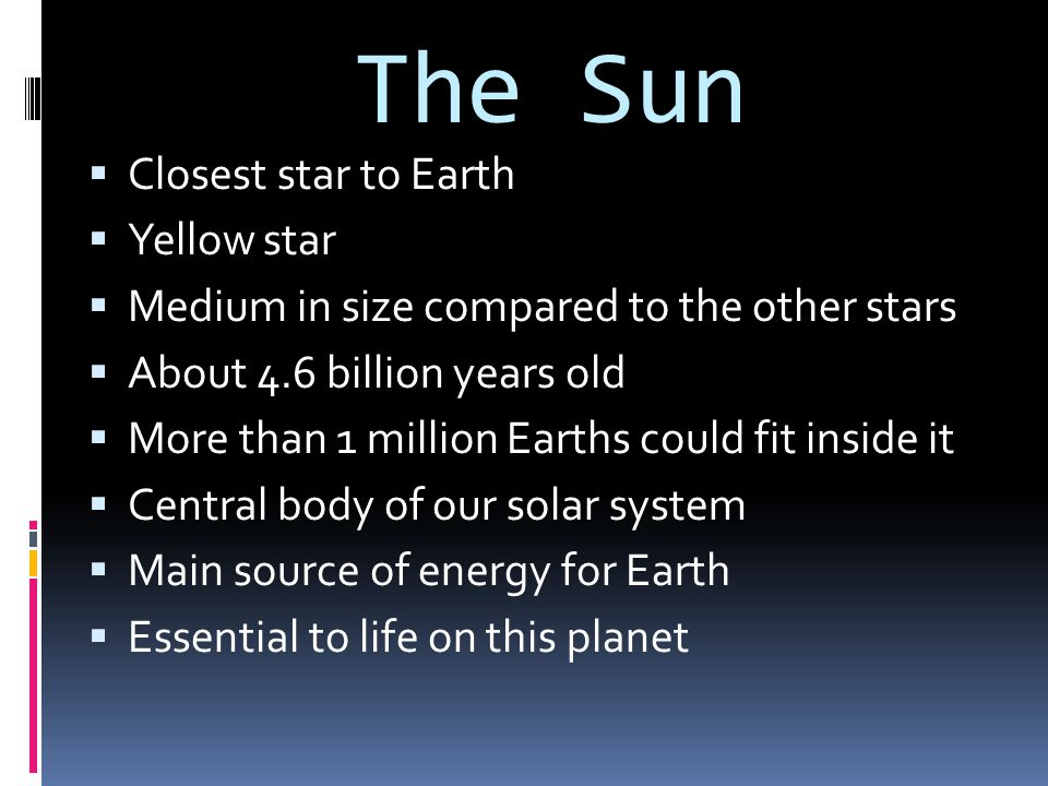 The Sun  Closest star to Earth  Yellow star  Medium in size compared to the other stars  About 4.6 billion years old  More than 1 million Earths