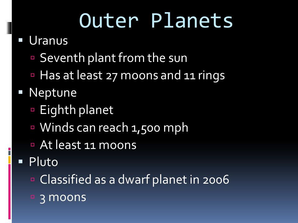 Outer Planets  Uranus  Seventh plant from the sun  Has at least 27 moons and 11 rings  Neptune  Eighth planet  Winds can reach 1,500 mph  At le