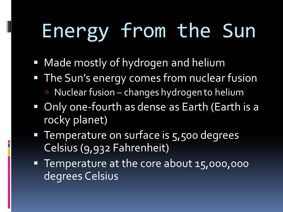 Energy from the Sun  Made mostly of hydrogen and helium  The Sun's energy comes from nuclear fusion  Nuclear fusion – changes hydrogen to helium 