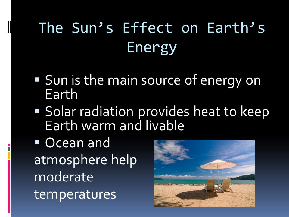 The Sun's Effect on Earth's Energy  Sun is the main source of energy on Earth  Solar radiation provides heat to keep Earth warm and livable  Ocean