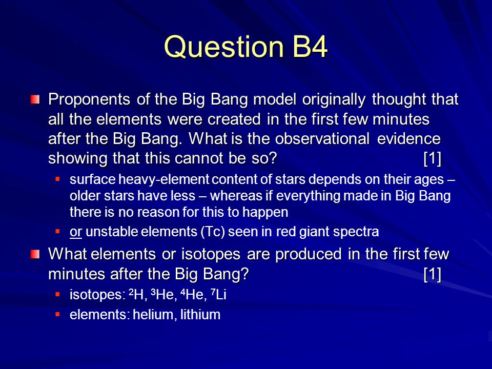 Question B4 Proponents of the Big Bang model originally thought that all the elements were created in the first few minutes after the Big Bang.