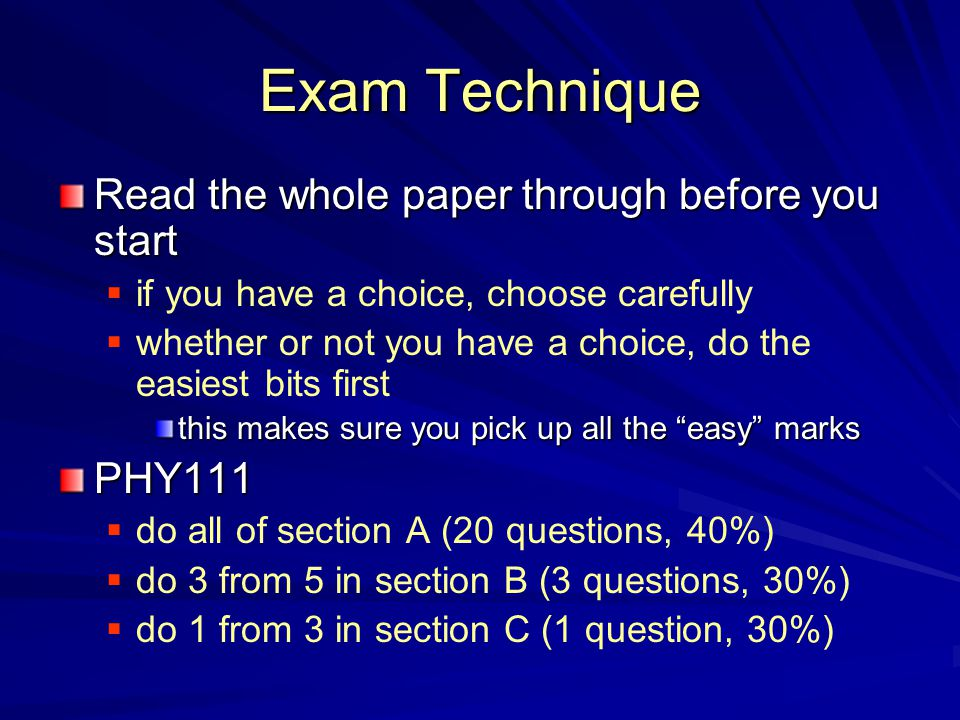 Exam Technique Read the whole paper through before you start  if you have a choice, choose carefully  whether or not you have a choice, do the easiest bits first this makes sure you pick up all the easy marks PHY111  do all of section A (20 questions, 40%)  do 3 from 5 in section B (3 questions, 30%)  do 1 from 3 in section C (1 question, 30%)