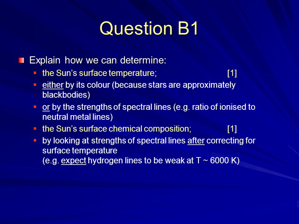 Question B1 Explain how we can determine:  the Sun's surface temperature; [1]  either by its colour (because stars are approximately blackbodies)  or by the strengths of spectral lines (e.g.