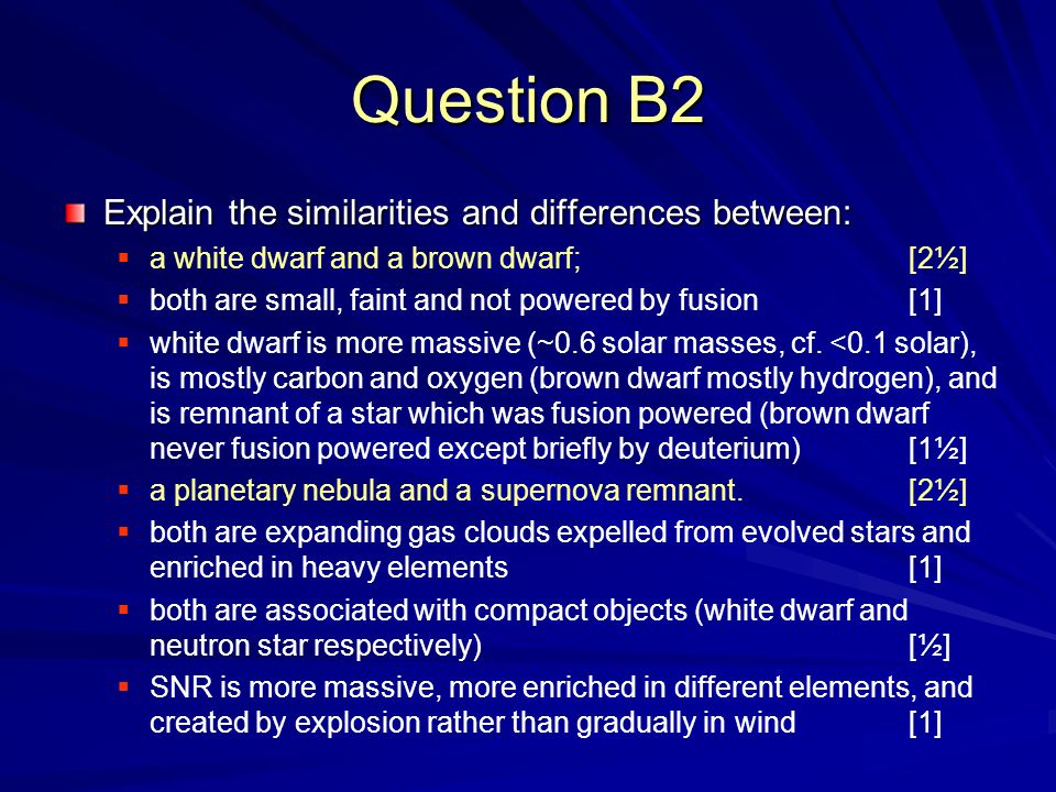 Question B2 Explain the similarities and differences between:  a white dwarf and a brown dwarf; [2½]  both are small, faint and not powered by fusion[1]  white dwarf is more massive (~0.6 solar masses, cf.