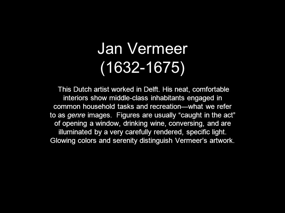 Jan Vermeer (1632-1675) This Dutch artist worked in Delft. His neat, comfortable interiors show middle-class inhabitants engaged in common household t