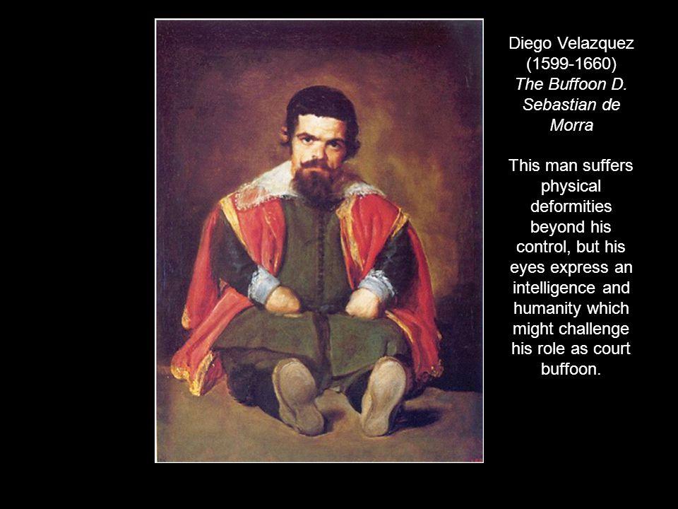 Diego Velazquez (1599-1660) The Buffoon D. Sebastian de Morra This man suffers physical deformities beyond his control, but his eyes express an intell