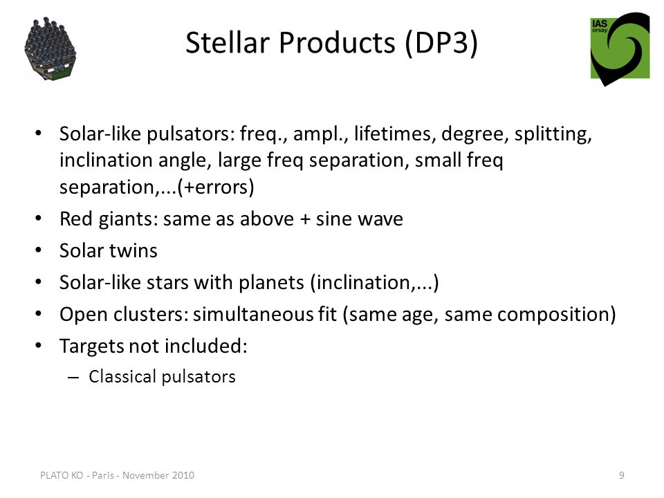 Stellar Products (DP3) Solar-like pulsators: freq., ampl., lifetimes, degree, splitting, inclination angle, large freq separation, small freq separation,...(+errors) Red giants: same as above + sine wave Solar twins Solar-like stars with planets (inclination,...) Open clusters: simultaneous fit (same age, same composition) Targets not included: – Classical pulsators PLATO KO - Paris - November 20109