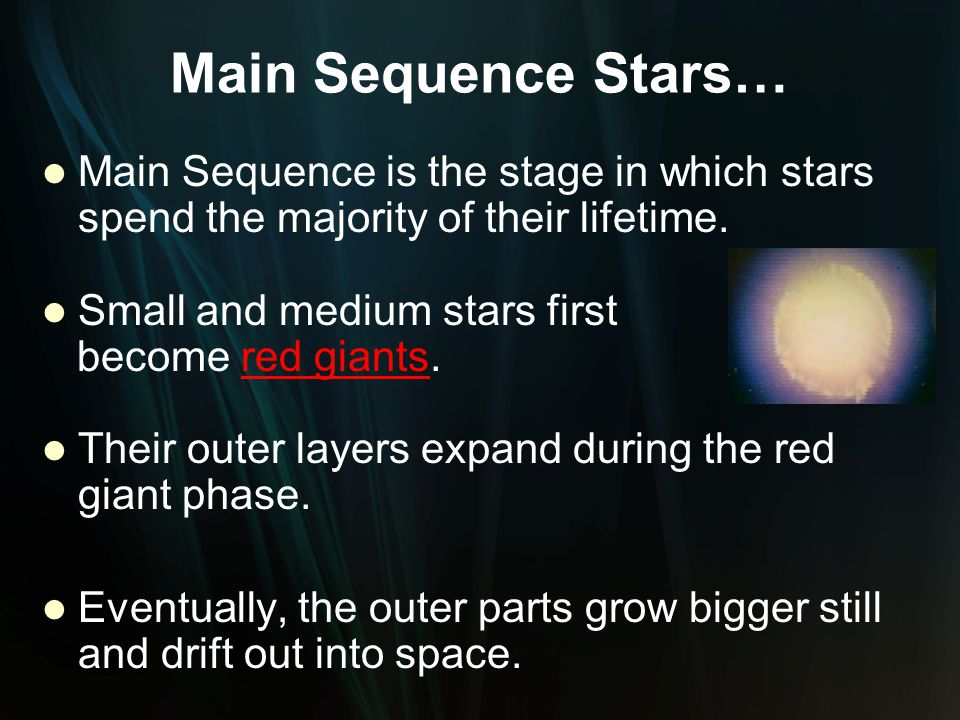 Main Sequence Stars… Main Sequence is the stage in which stars spend the majority of their lifetime. Small and medium stars first become red giants. T