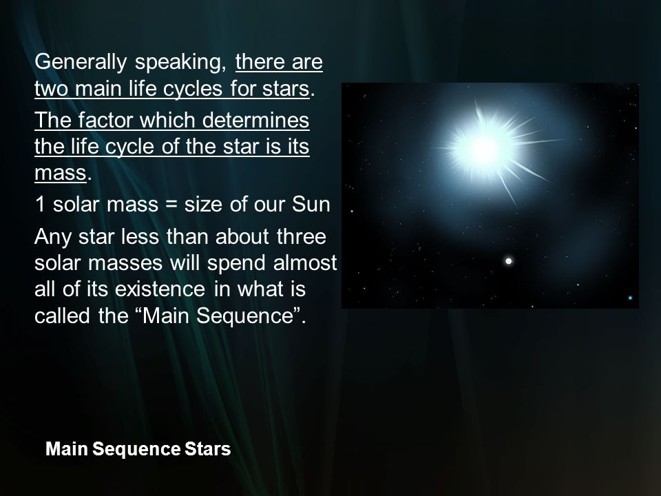 Generally speaking, there are two main life cycles for stars. The factor which determines the life cycle of the star is its mass. 1 solar mass = size