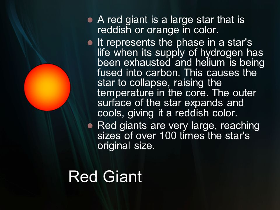 Red Giant A red giant is a large star that is reddish or orange in color. It represents the phase in a star's life when its supply of hydrogen has bee