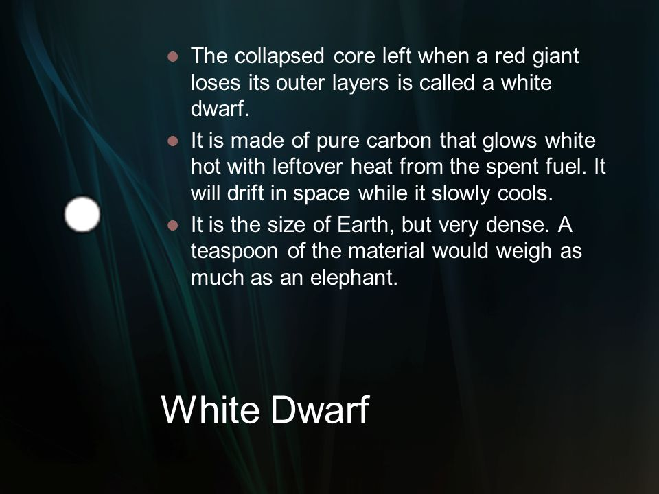 White Dwarf The collapsed core left when a red giant loses its outer layers is called a white dwarf. It is made of pure carbon that glows white hot wi