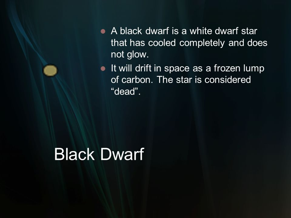 Black Dwarf A black dwarf is a white dwarf star that has cooled completely and does not glow. It will drift in space as a frozen lump of carbon. The s