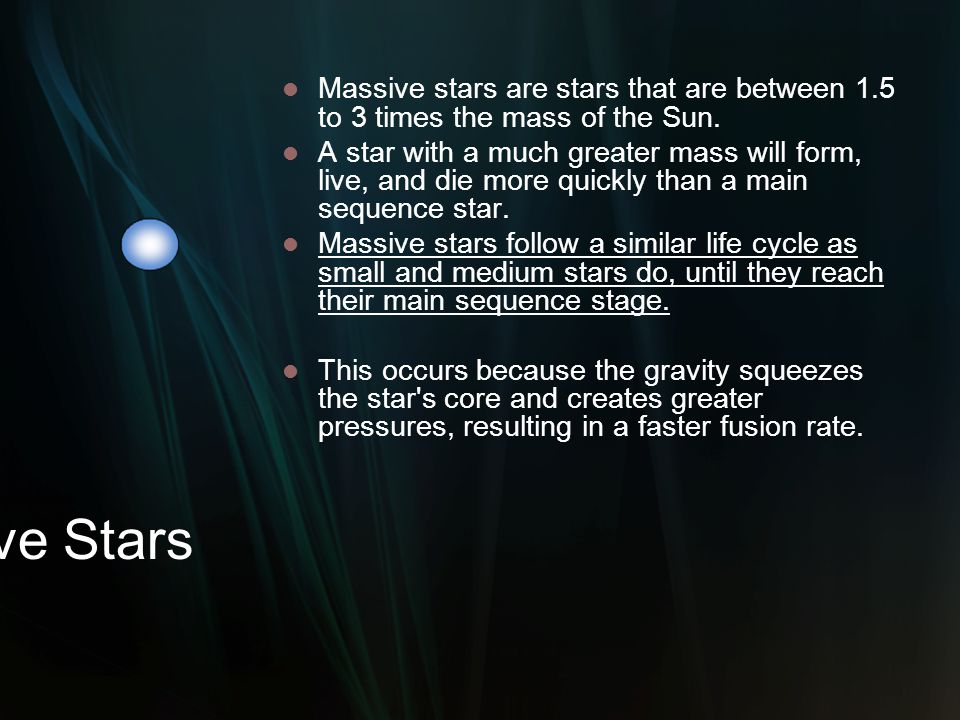 Massive Stars Massive stars are stars that are between 1.5 to 3 times the mass of the Sun. A star with a much greater mass will form, live, and die mo