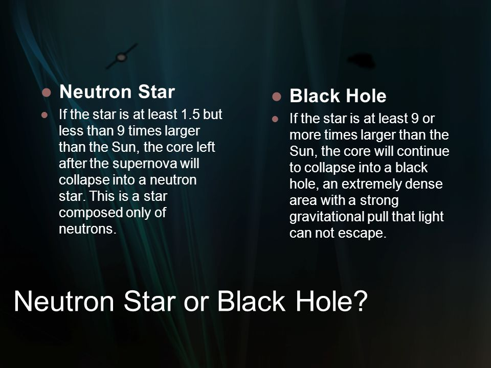 Neutron Star If the star is at least 1.5 but less than 9 times larger than the Sun, the core left after the supernova will collapse into a neutron sta