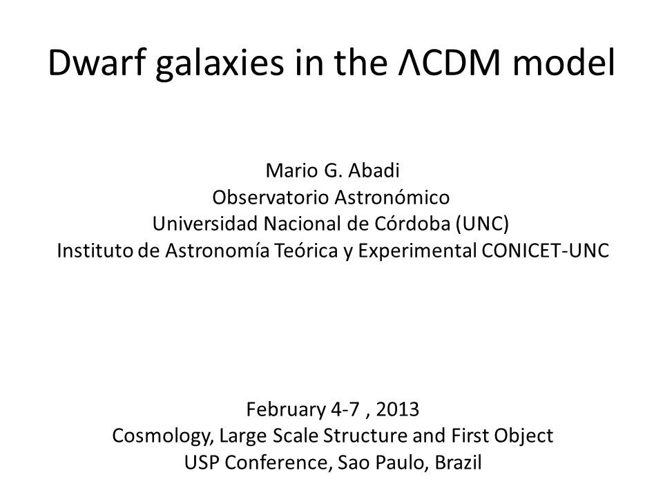 Dwarf galaxies in the ΛCDM model Mario G. Abadi Observatorio Astronómico Universidad Nacional de Córdoba (UNC) Instituto de Astronomía Teórica y Exper