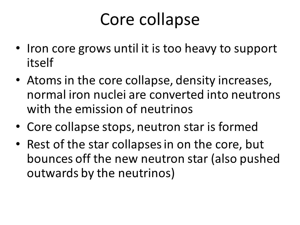 Core collapse Iron core grows until it is too heavy to support itself Atoms in the core collapse, density increases, normal iron nuclei are converted